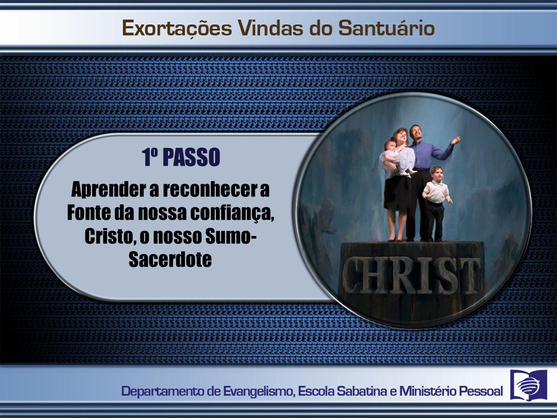 1º PASSO Aprender a reconhecer a Fonte da nossa confiança, Cristo, o nosso Sumo-Sacerdote