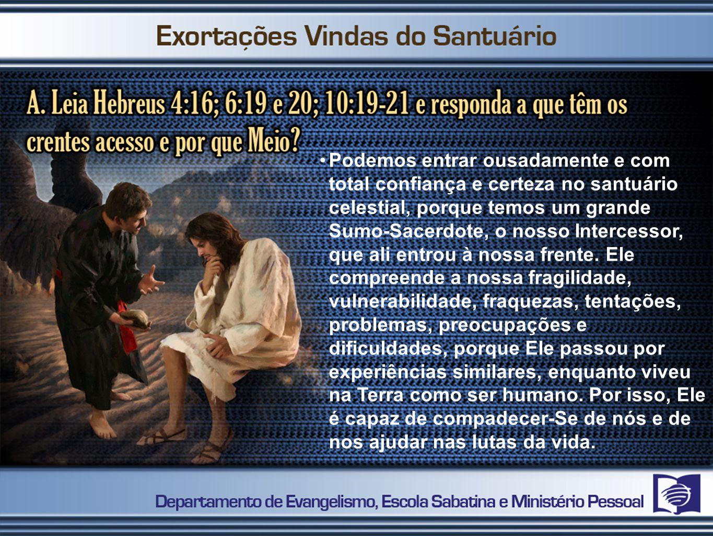 Podemos entrar ousadamente e com total confiança e certeza no santuário celestial, porque temos um grande Sumo-Sacerdote, o nosso Intercessor, que ali entrou à nossa frente.