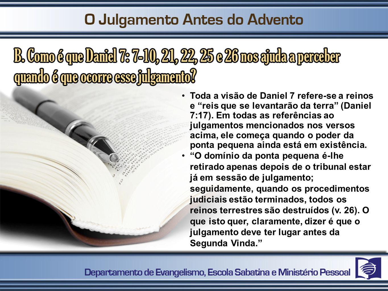 Toda a visão de Daniel 7 refere-se a reinos e reis que se levantarão da terra (Daniel 7:17). Em todas as referências ao julgamentos mencionados nos versos acima, ele começa quando o poder da ponta pequena ainda está em existência.