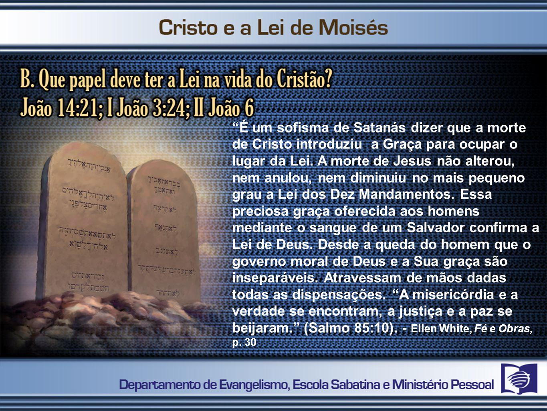 É um sofisma de Satanás dizer que a morte de Cristo introduziu a Graça para ocupar o lugar da Lei.