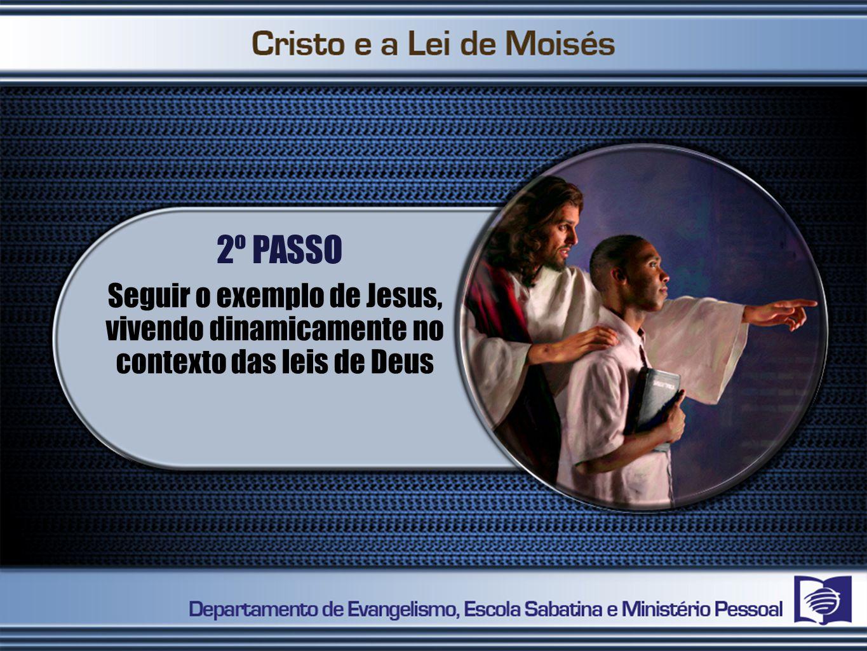 2º PASSO Seguir o exemplo de Jesus, vivendo dinamicamente no contexto das leis de Deus