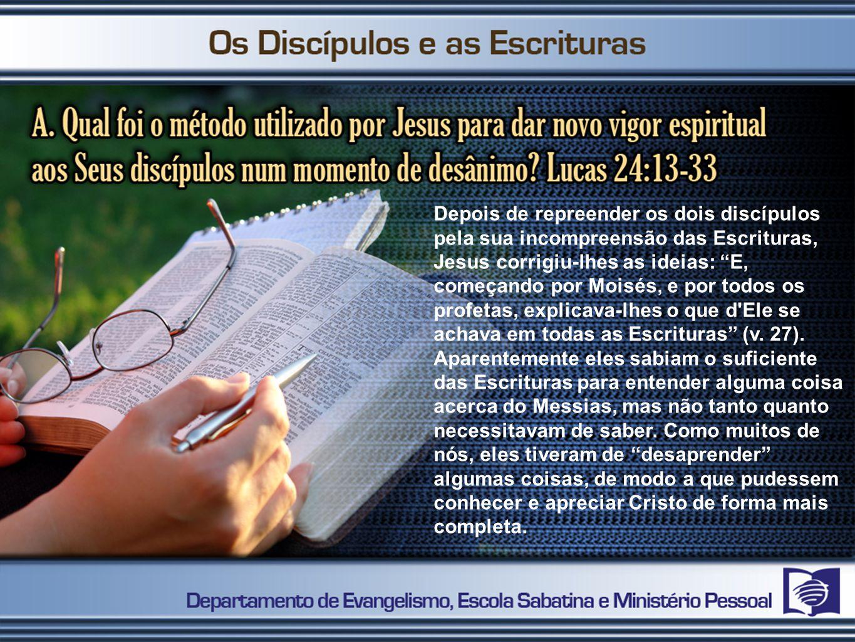 Depois de repreender os dois discípulos pela sua incompreensão das Escrituras, Jesus corrigiu-lhes as ideias: E, começando por Moisés, e por todos os profetas, explicava-lhes o que d Ele se achava em todas as Escrituras (v.