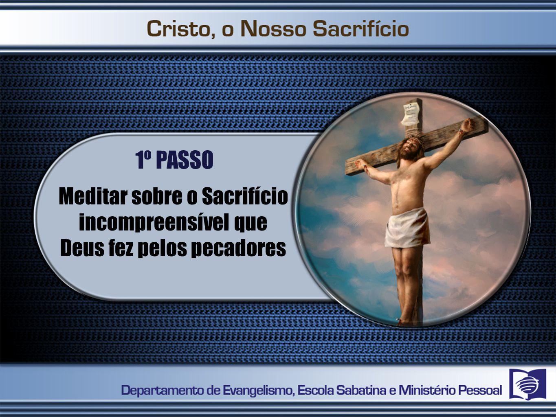 1º PASSO Meditar sobre o Sacrifício incompreensível que Deus fez pelos pecadores