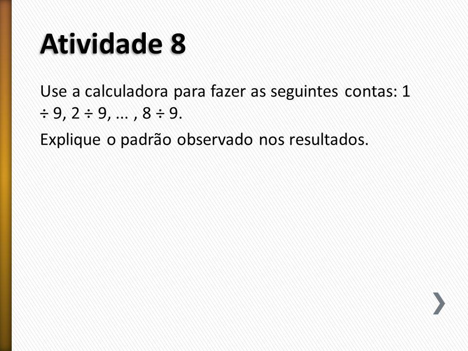 Atividade 8 Use a calculadora para fazer as seguintes contas: 1 ÷ 9, 2 ÷ 9, ...