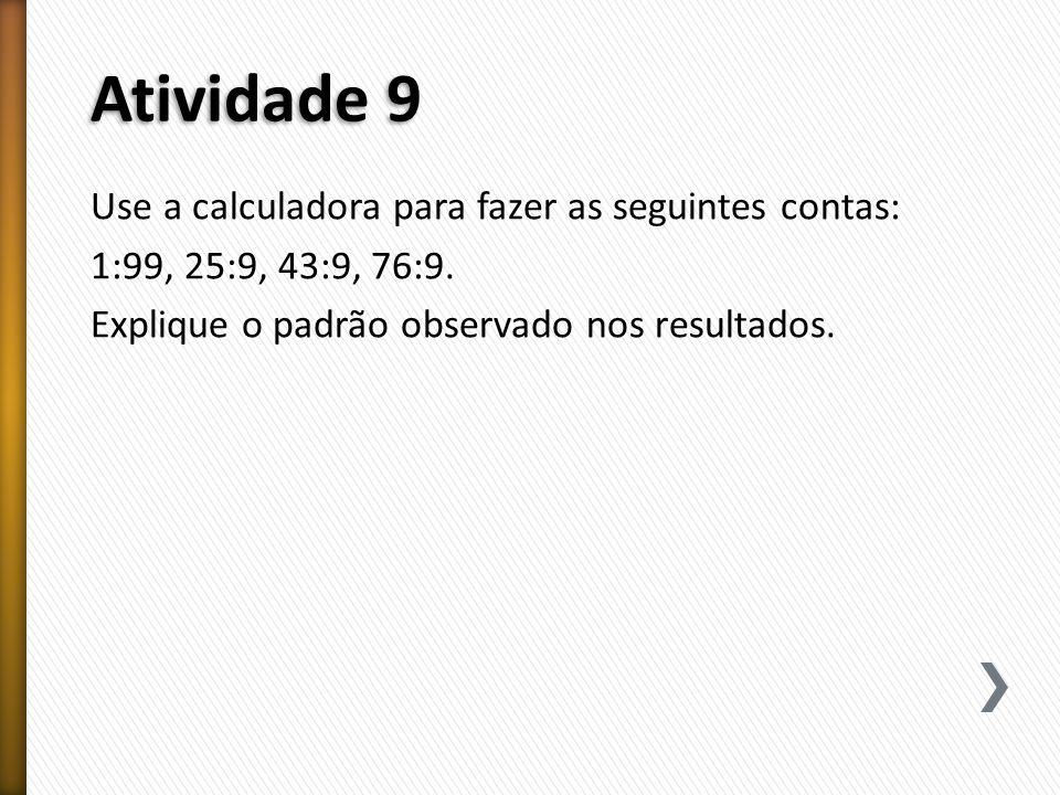 Atividade 9 Use a calculadora para fazer as seguintes contas: 1:99, 25:9, 43:9, 76:9.