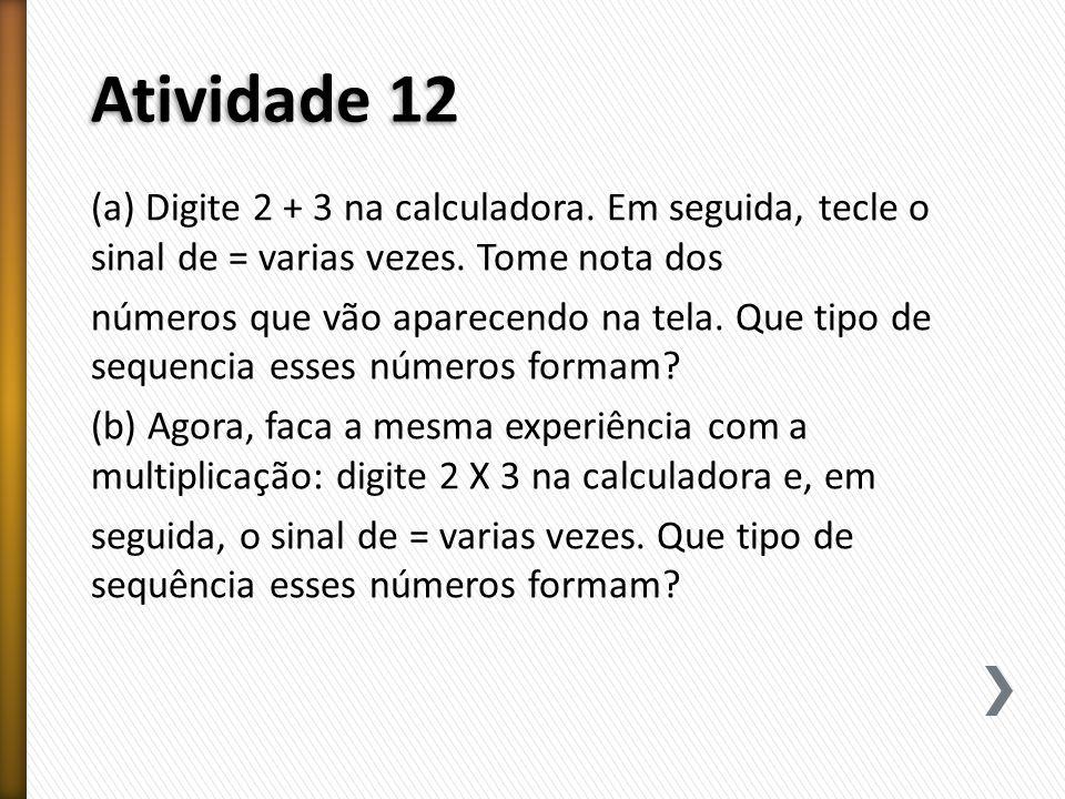 Atividade 12 (a) Digite 2 + 3 na calculadora. Em seguida, tecle o sinal de = varias vezes. Tome nota dos.