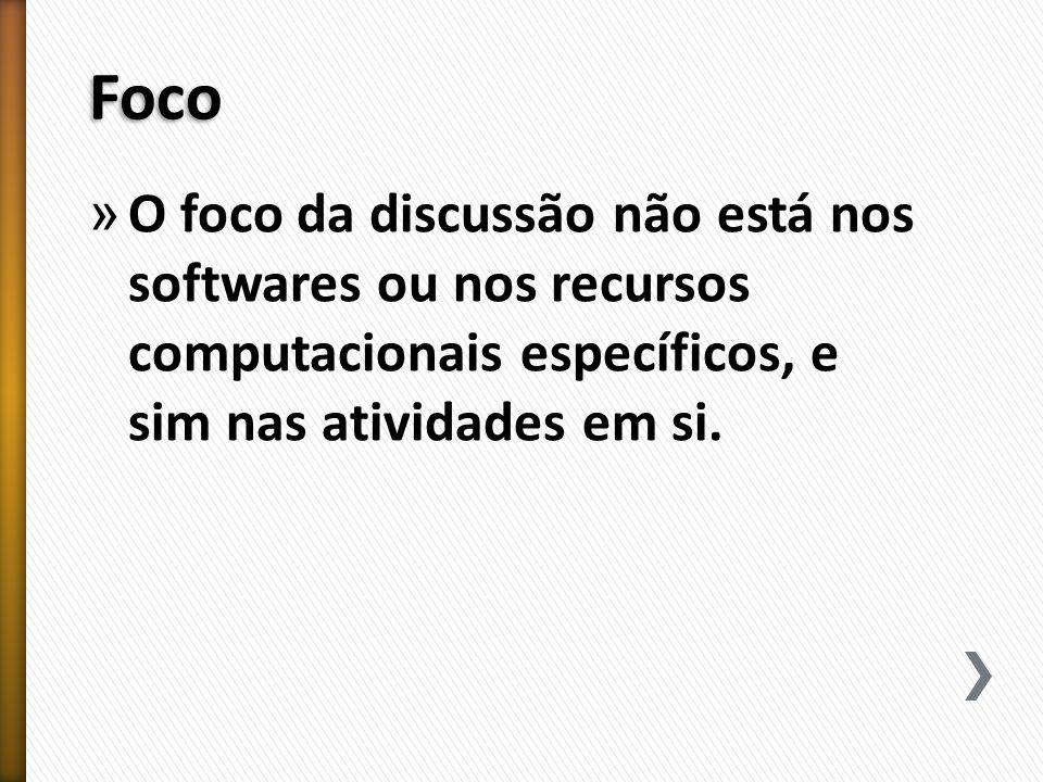 Foco O foco da discussão não está nos softwares ou nos recursos computacionais específicos, e sim nas atividades em si.