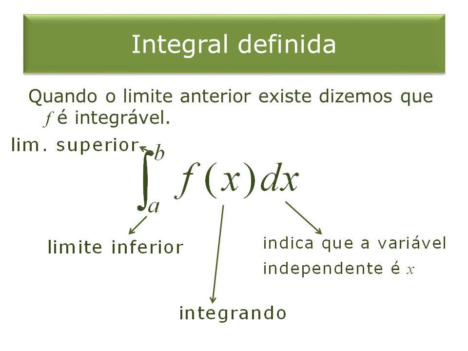 Integral definida Quando o limite anterior existe dizemos que f é integrável.