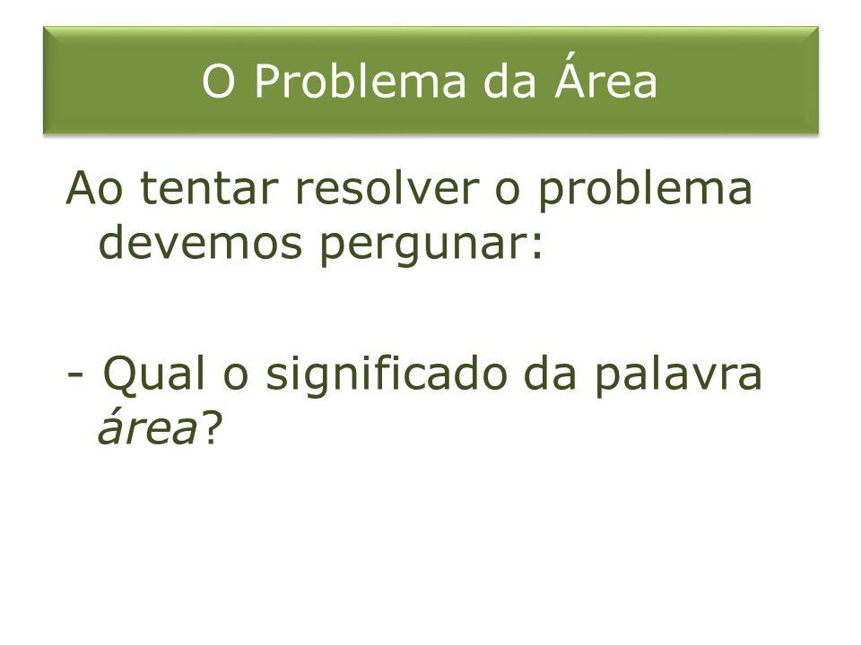 O Problema da Área Ao tentar resolver o problema devemos pergunar: - Qual o significado da palavra área