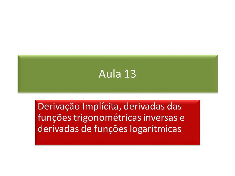 Aula 13 Derivação Implícita, derivadas das funções trigonométricas inversas e derivadas de funções logarítmicas.