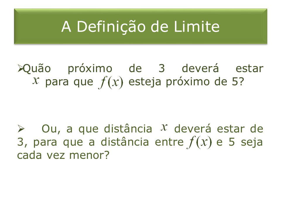 A Definição de Limite Quão próximo de 3 deverá estar para que esteja próximo de 5