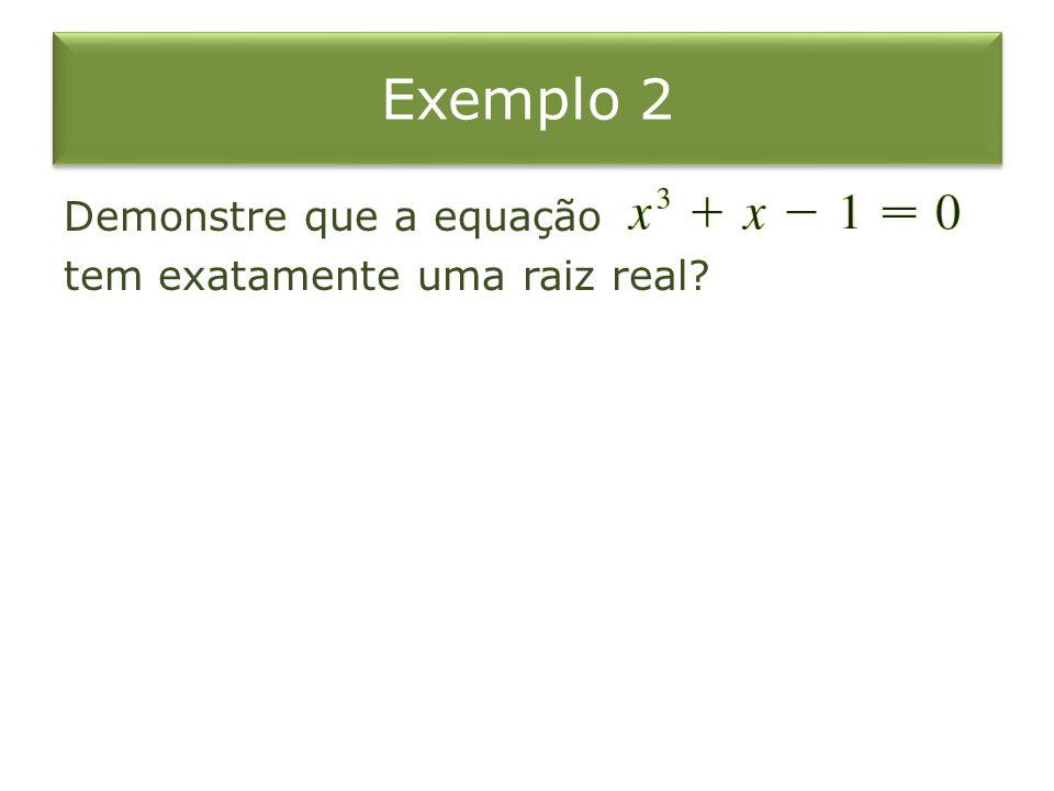 Exemplo 2 Demonstre que a equação tem exatamente uma raiz real