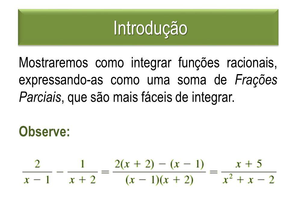 Introdução Mostraremos como integrar funções racionais, expressando-as como uma soma de Frações Parciais, que são mais fáceis de integrar.
