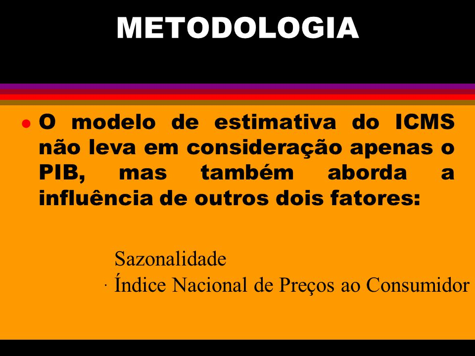 METODOLOGIA O modelo de estimativa do ICMS não leva em consideração apenas o PIB, mas também aborda a influência de outros dois fatores:
