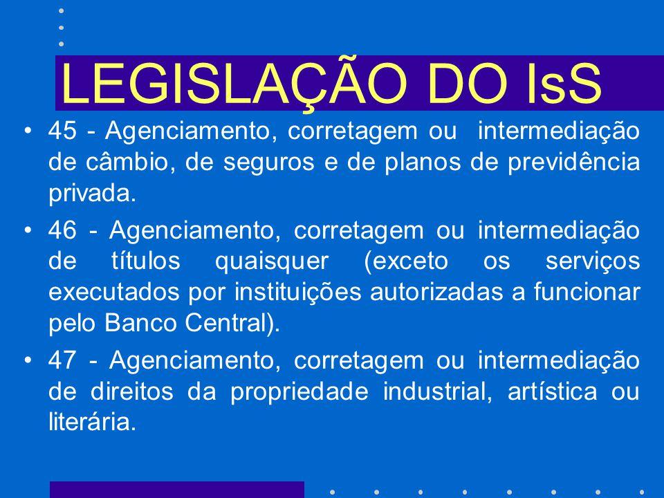 LEGISLAÇÃO DO IsS 45 - Agenciamento, corretagem ou intermediação de câmbio, de seguros e de planos de previdência privada.