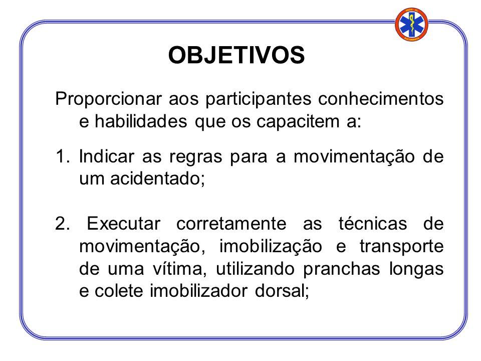 OBJETIVOS Proporcionar aos participantes conhecimentos e habilidades que os capacitem a: 1. Indicar as regras para a movimentação de um acidentado;