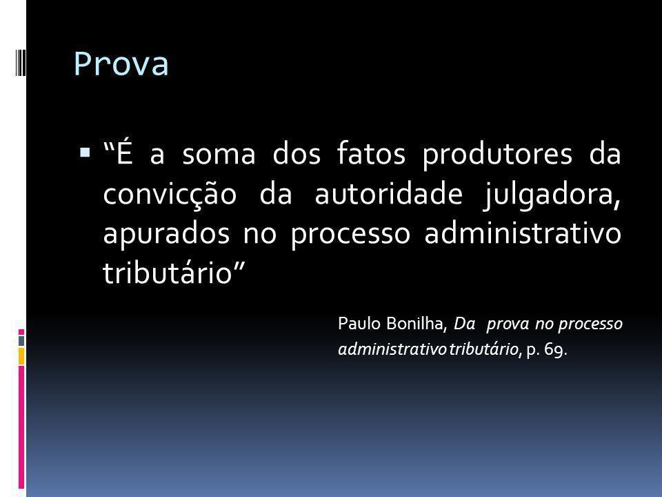 Prova É a soma dos fatos produtores da convicção da autoridade julgadora, apurados no processo administrativo tributário