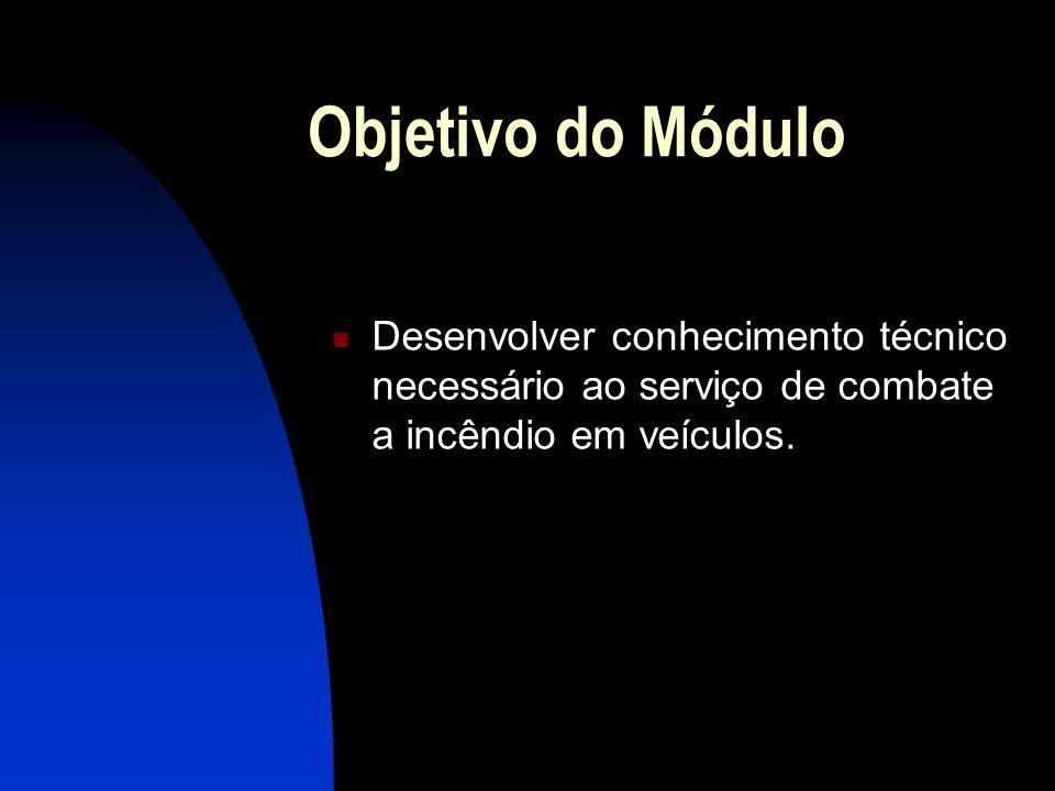 Objetivo do Módulo Desenvolver conhecimento técnico necessário ao serviço de combate a incêndio em veículos.