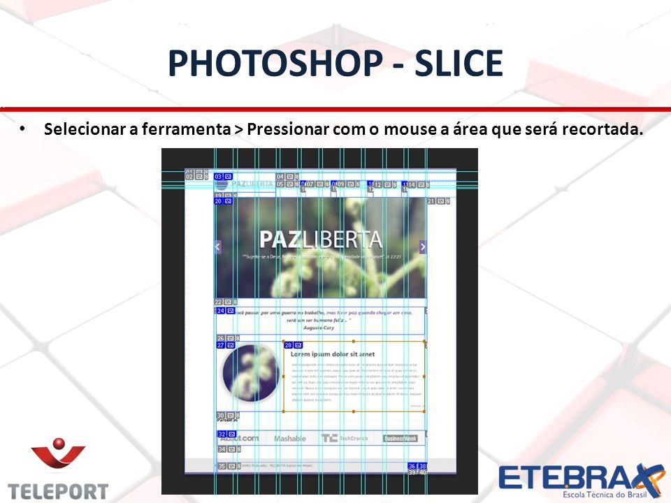 PHOTOSHOP - SLICE Selecionar a ferramenta > Pressionar com o mouse a área que será recortada.