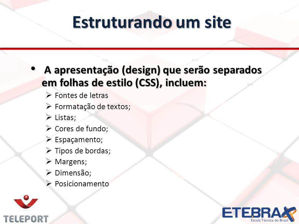 Estruturando um site A apresentação (design) que serão separados em folhas de estilo (CSS), incluem: