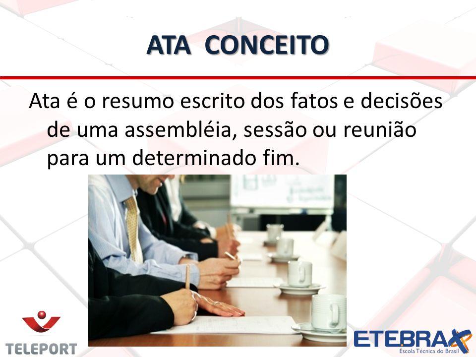 ATA CONCEITO Ata é o resumo escrito dos fatos e decisões de uma assembléia, sessão ou reunião para um determinado fim.