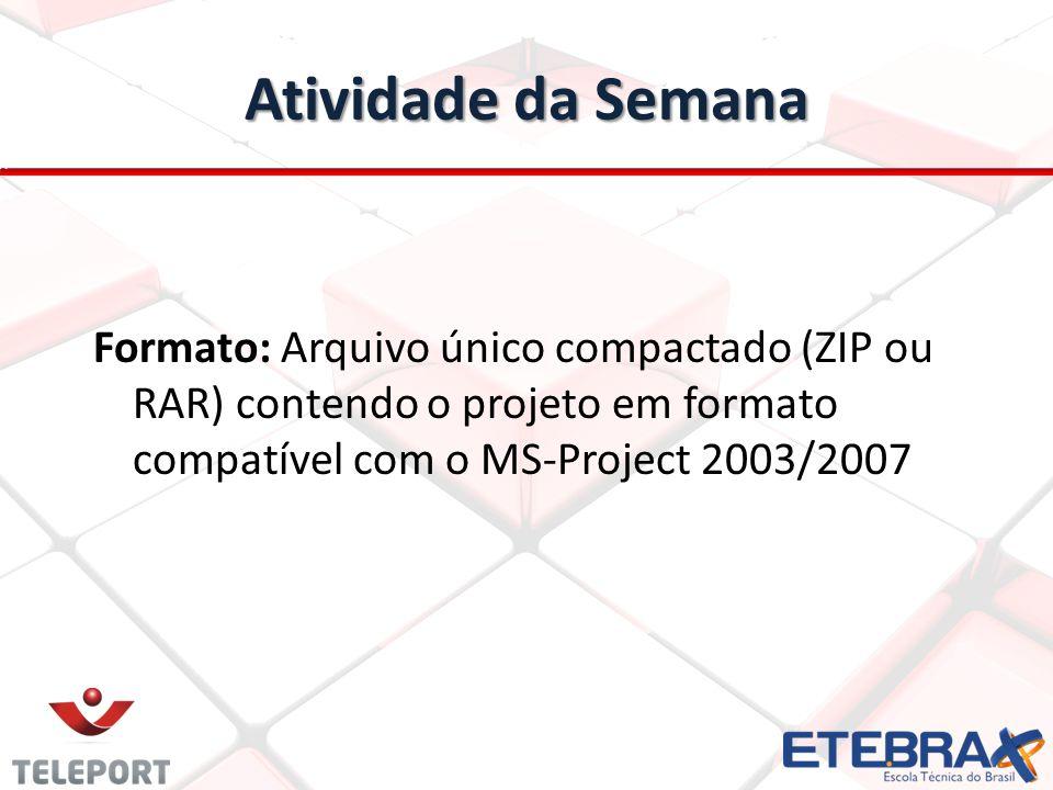 Atividade da Semana Formato: Arquivo único compactado (ZIP ou RAR) contendo o projeto em formato compatível com o MS-Project 2003/2007.