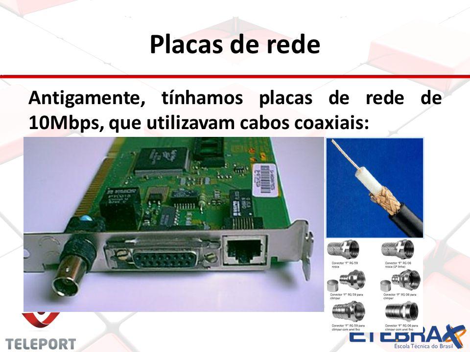 Placas de rede Antigamente, tínhamos placas de rede de 10Mbps, que utilizavam cabos coaxiais: