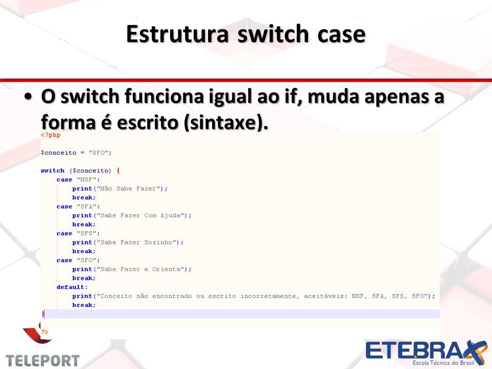 Estrutura switch case O switch funciona igual ao if, muda apenas a forma é escrito (sintaxe).