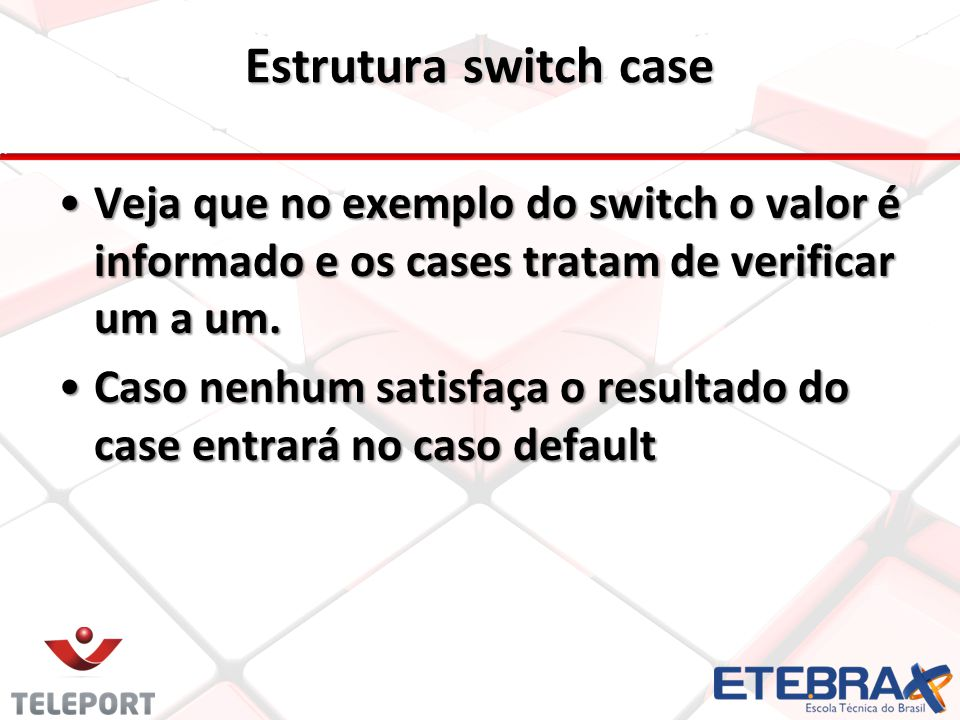 Estrutura switch case Veja que no exemplo do switch o valor é informado e os cases tratam de verificar um a um.