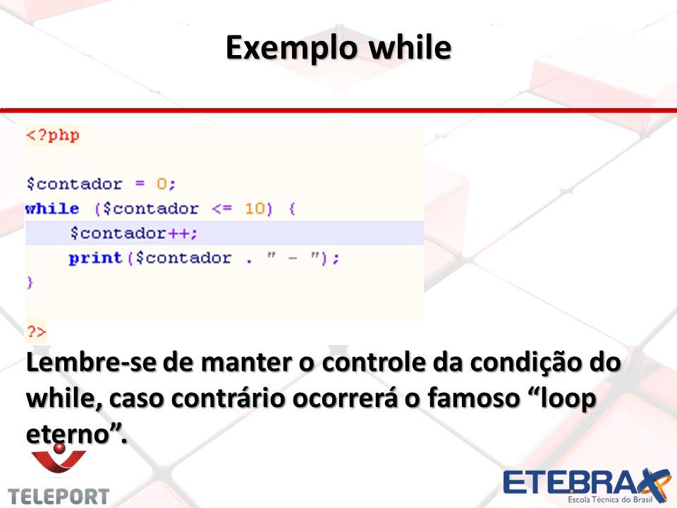 Exemplo while Lembre-se de manter o controle da condição do while, caso contrário ocorrerá o famoso loop eterno .