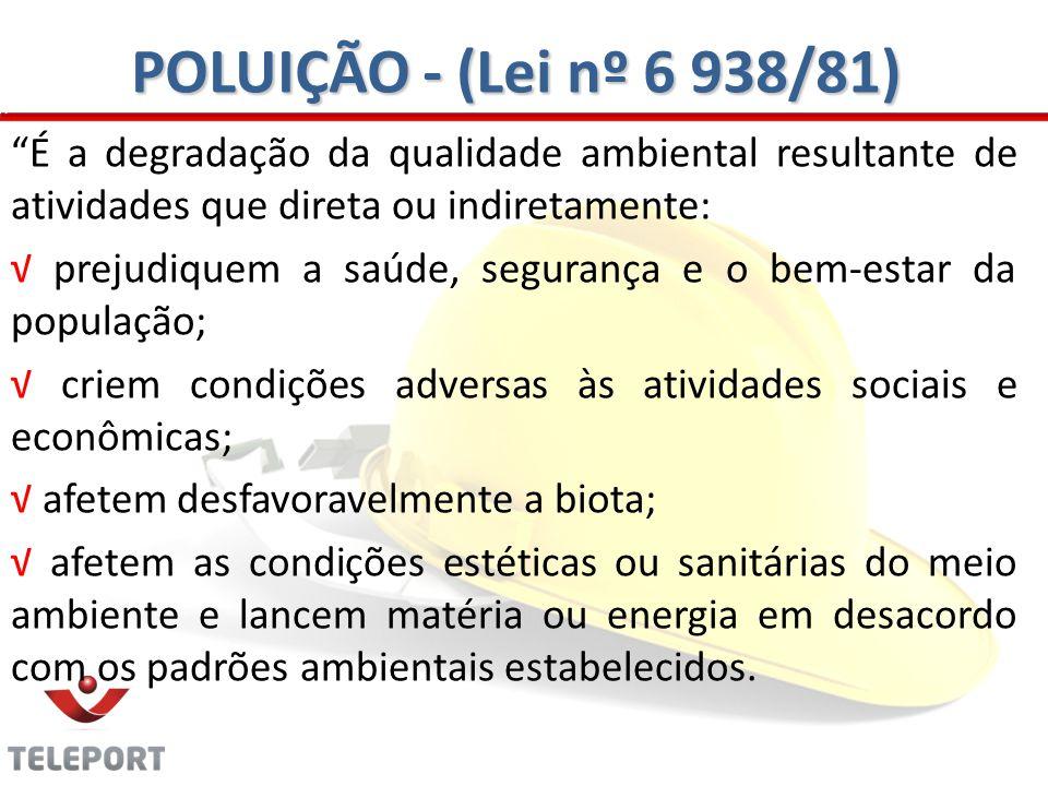 POLUIÇÃO - (Lei nº 6 938/81) É a degradação da qualidade ambiental resultante de atividades que direta ou indiretamente: