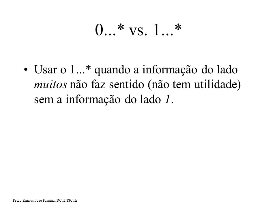 0...* vs. 1...* Usar o 1...* quando a informação do lado muitos não faz sentido (não tem utilidade) sem a informação do lado 1.