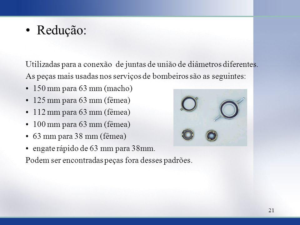 Redução: Utilizadas para a conexão de juntas de união de diâmetros diferentes. As peças mais usadas nos serviços de bombeiros são as seguintes: