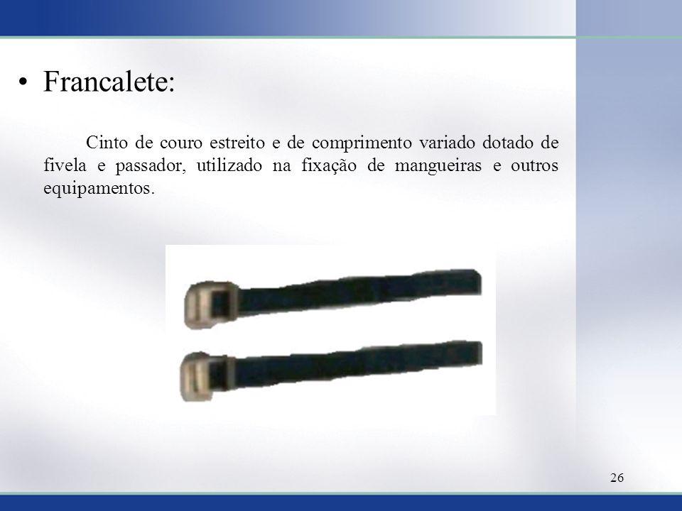Francalete: Cinto de couro estreito e de comprimento variado dotado de fivela e passador, utilizado na fixação de mangueiras e outros equipamentos.