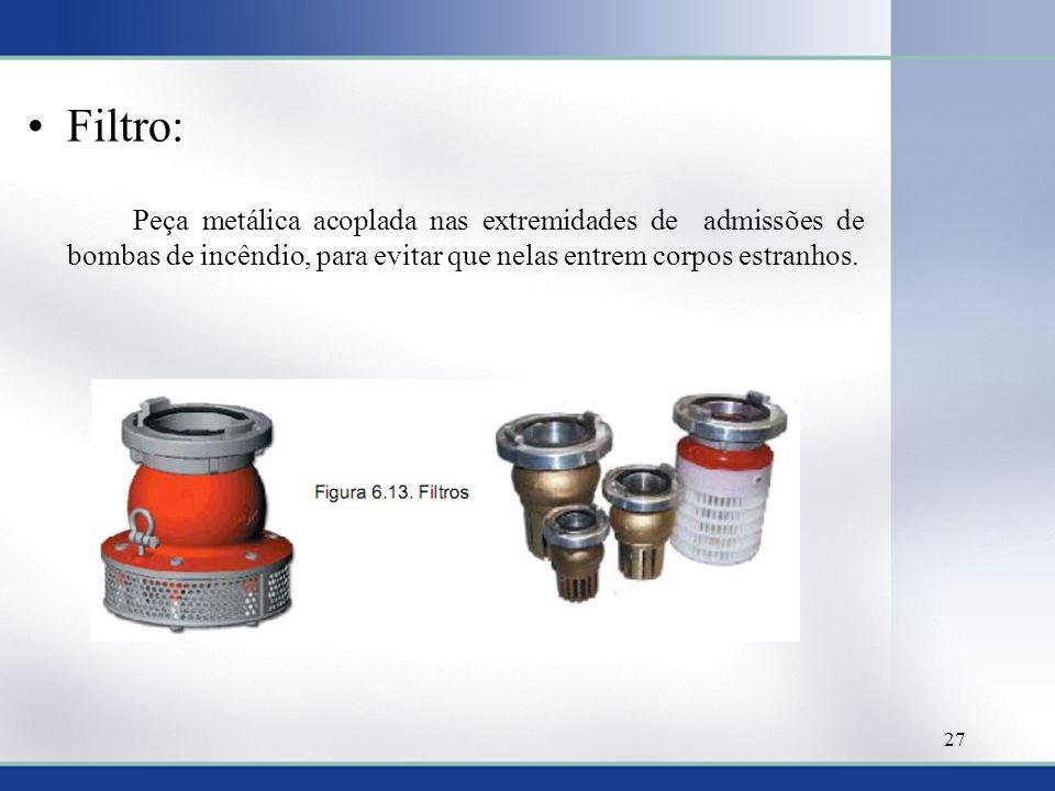Filtro: Peça metálica acoplada nas extremidades de admissões de bombas de incêndio, para evitar que nelas entrem corpos estranhos.