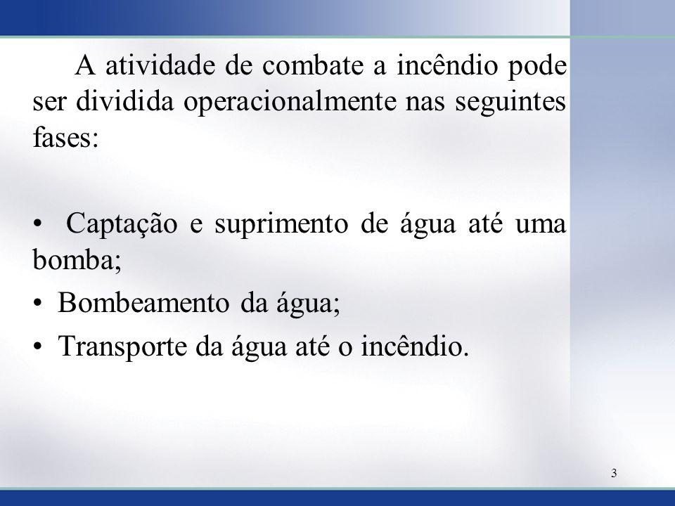 A atividade de combate a incêndio pode ser dividida operacionalmente nas seguintes fases: • Captação e suprimento de água até uma bomba; • Bombeamento da água; • Transporte da água até o incêndio.