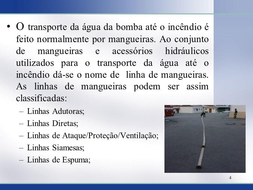O transporte da água da bomba até o incêndio é feito normalmente por mangueiras. Ao conjunto de mangueiras e acessórios hidráulicos utilizados para o transporte da água até o incêndio dá-se o nome de linha de mangueiras. As linhas de mangueiras podem ser assim classificadas: