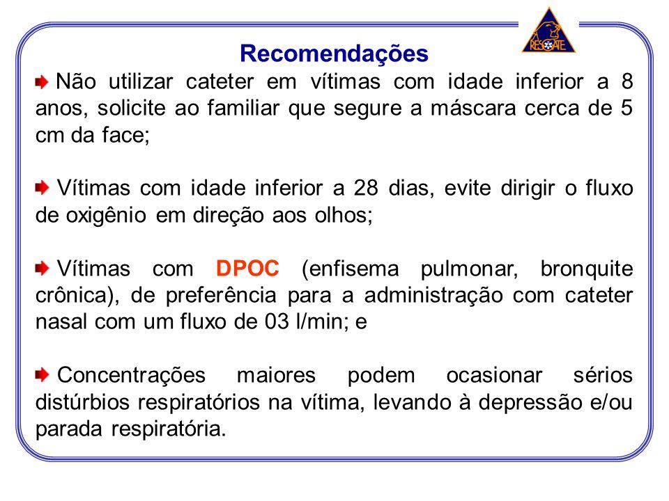 Recomendações Não utilizar cateter em vítimas com idade inferior a 8 anos, solicite ao familiar que segure a máscara cerca de 5 cm da face;