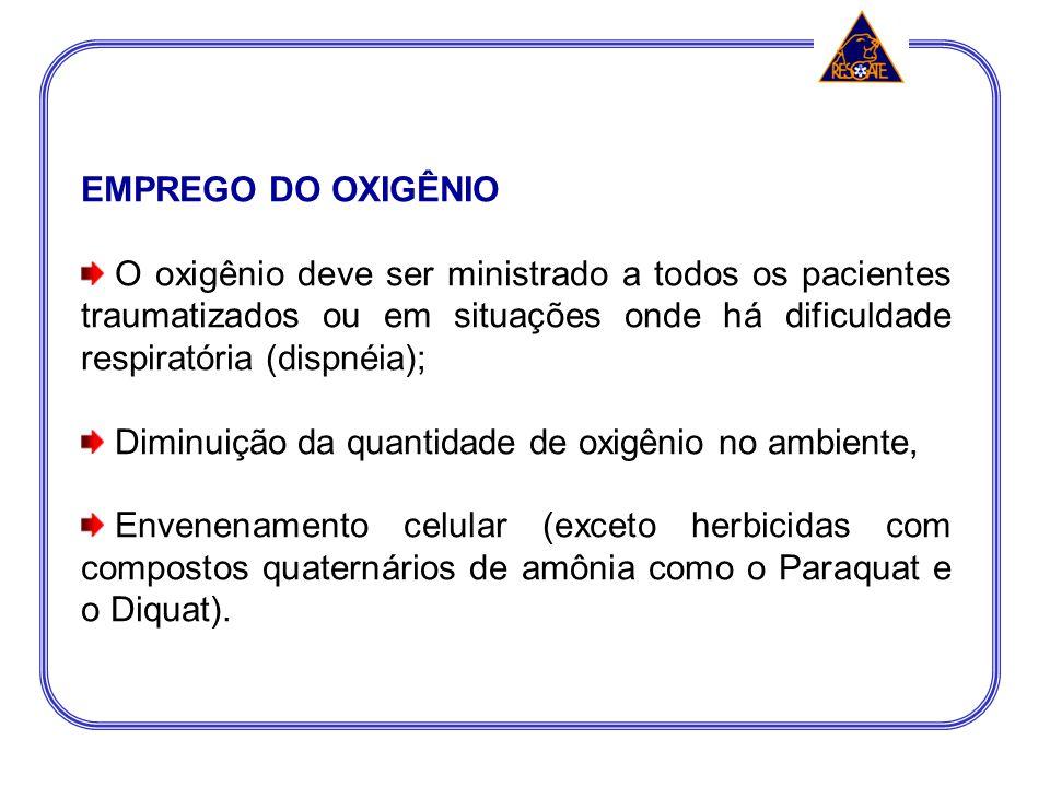 EMPREGO DO OXIGÊNIO O oxigênio deve ser ministrado a todos os pacientes traumatizados ou em situações onde há dificuldade respiratória (dispnéia);