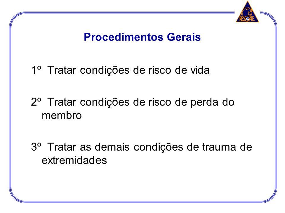 Procedimentos Gerais 1º Tratar condições de risco de vida. 2º Tratar condições de risco de perda do membro.