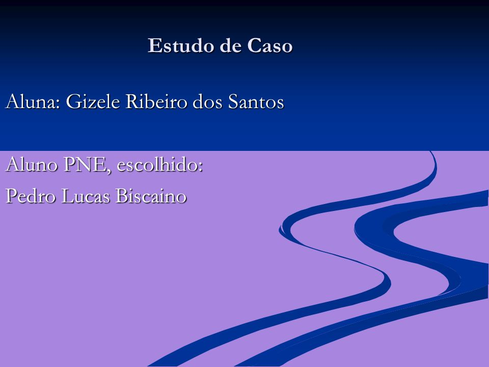 Estudo de Caso Aluna: Gizele Ribeiro dos Santos Aluno PNE, escolhido: Pedro Lucas Biscaino