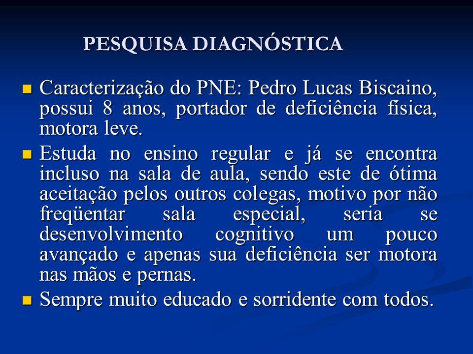 PESQUISA DIAGNÓSTICA Caracterização do PNE: Pedro Lucas Biscaino, possui 8 anos, portador de deficiência física, motora leve.