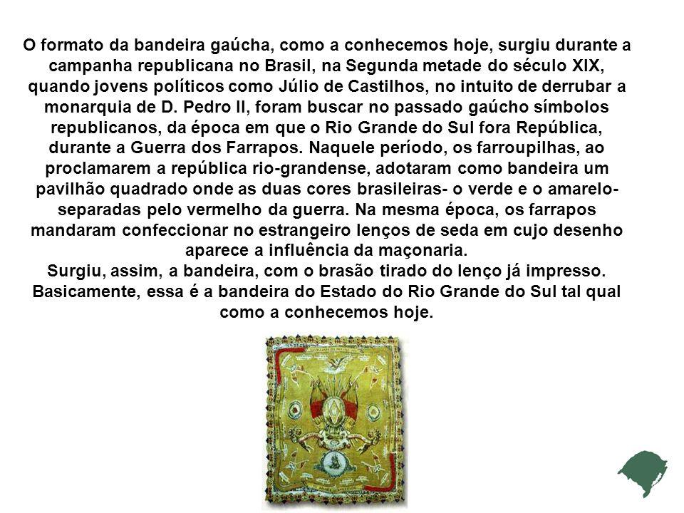 O formato da bandeira gaúcha, como a conhecemos hoje, surgiu durante a campanha republicana no Brasil, na Segunda metade do século XIX, quando jovens políticos como Júlio de Castilhos, no intuito de derrubar a monarquia de D.