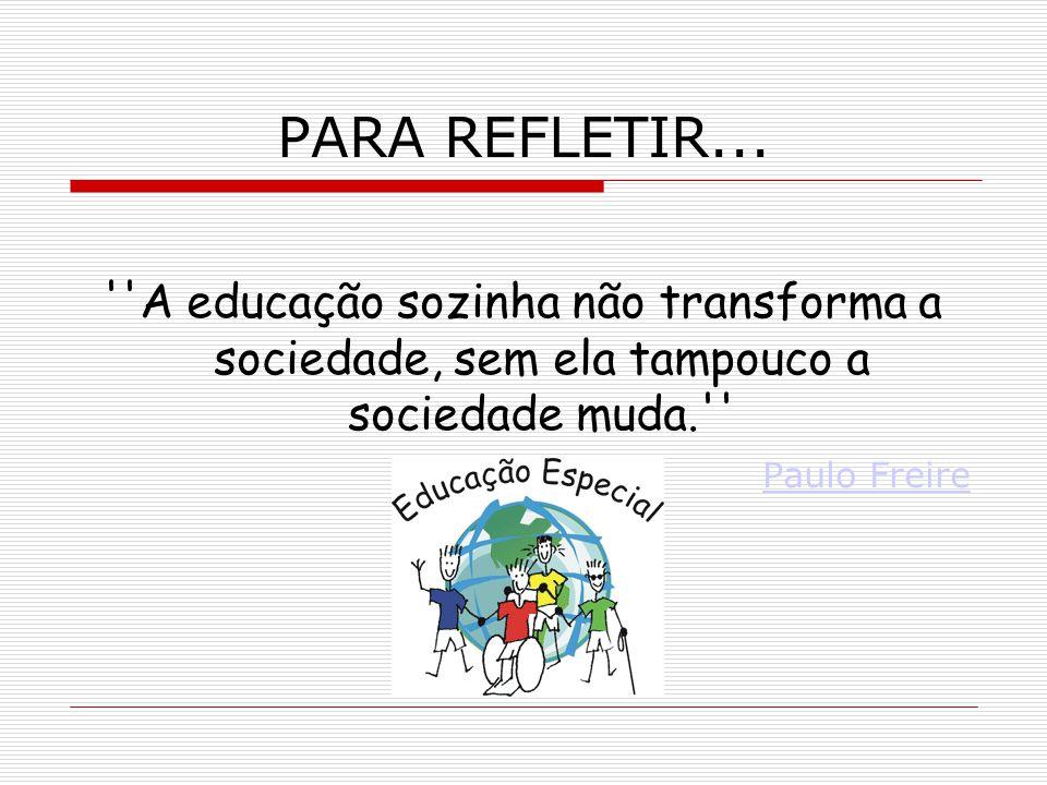 PARA REFLETIR... A educação sozinha não transforma a sociedade, sem ela tampouco a sociedade muda.