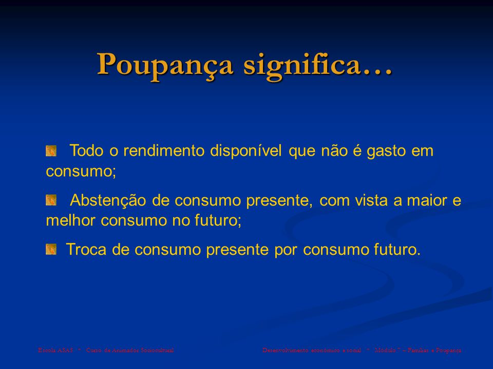 Poupança significa… Todo o rendimento disponível que não é gasto em consumo;