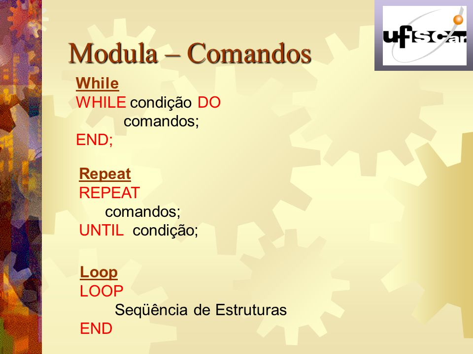 Modula – Comandos While WHILE condição DO comandos; END; Repeat REPEAT