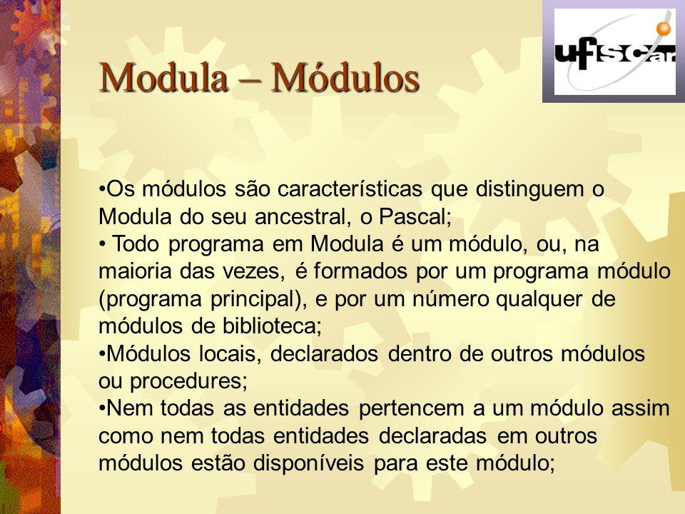Modula – Módulos Os módulos são características que distinguem o Modula do seu ancestral, o Pascal;