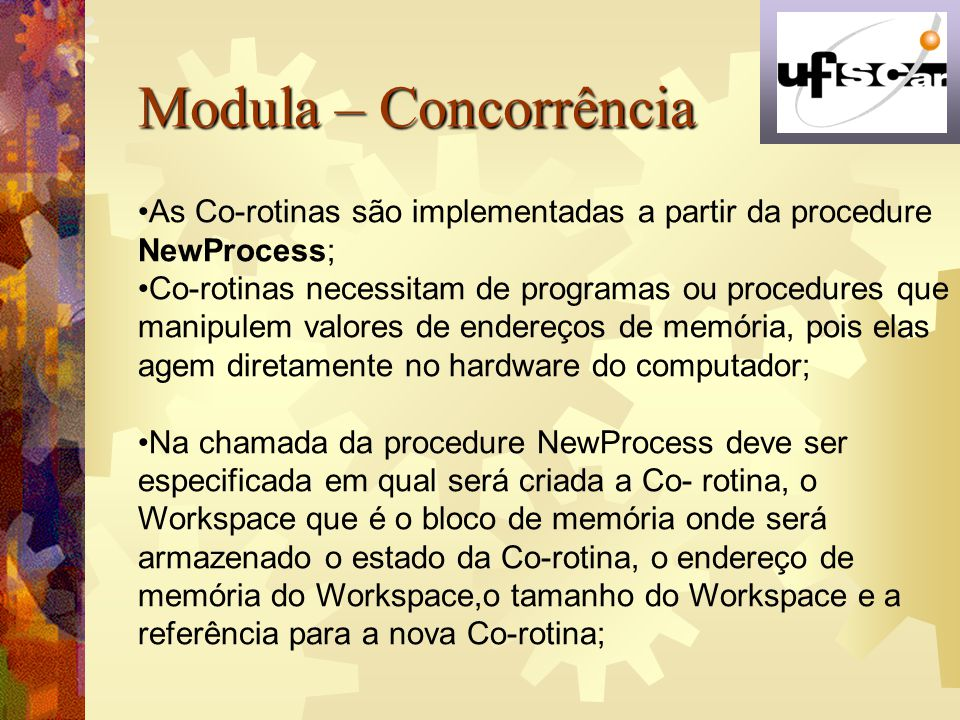 Modula – Concorrência As Co-rotinas são implementadas a partir da procedure. NewProcess;
