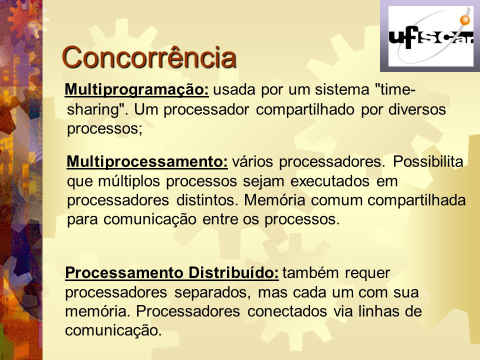 Concorrência Multiprogramação: usada por um sistema time-sharing . Um processador compartilhado por diversos processos;