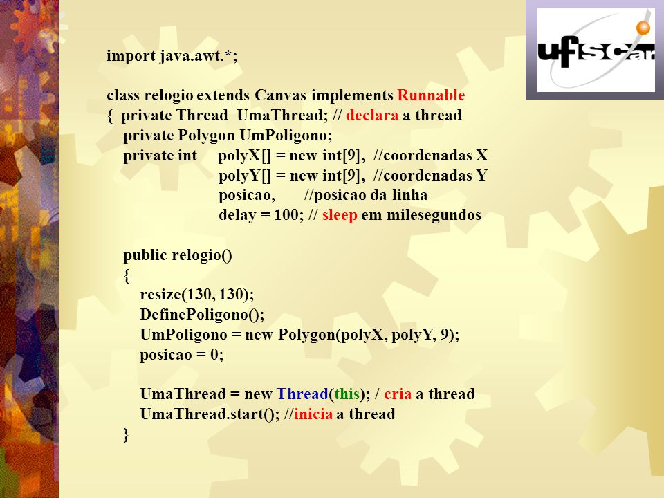 import java.awt.*; class relogio extends Canvas implements Runnable. { private Thread UmaThread; // declara a thread.